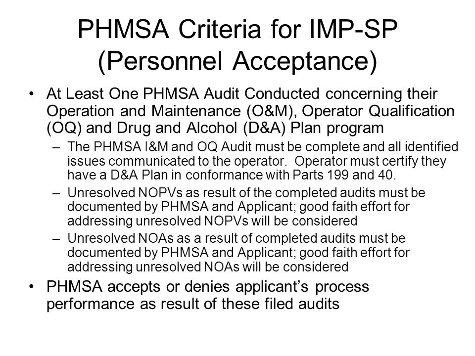 PHMSA Criteria for IMP-SP (Personnel Acceptance) At Least One PHMSA Audit Conducted concerning their Operation and Maintenance (O&M), Operator Qualification (OQ) and Drug and Alcohol (D&A) Plan program –The PHMSA I&M and OQ Audit must be complete and all identified issues communicated to the operator.