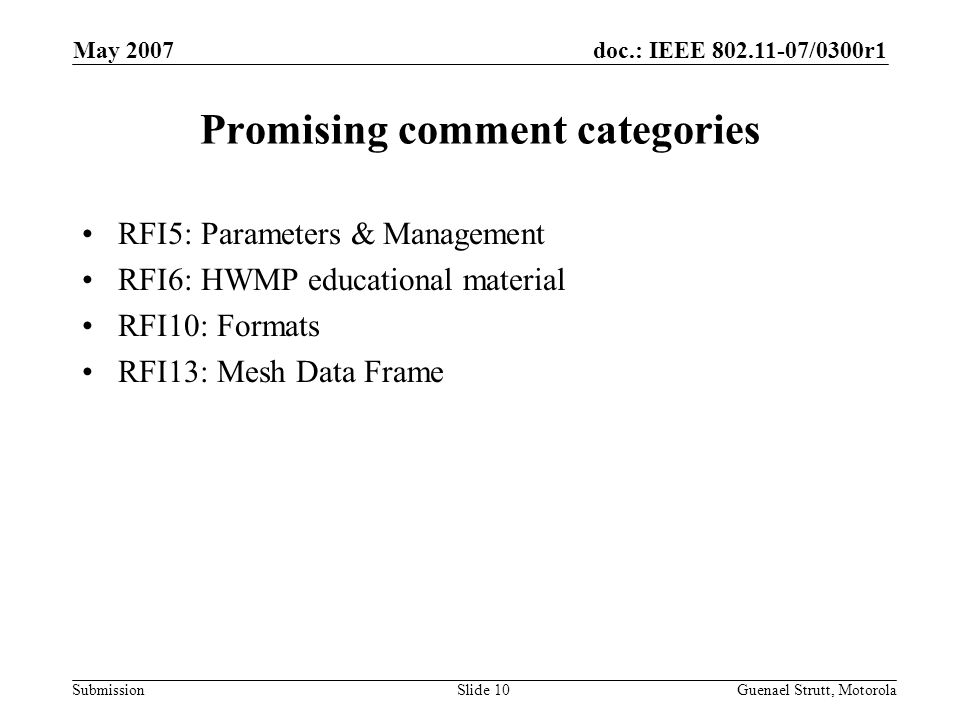 doc.: IEEE 802.11-07/0300r1 Submission May 2007 Guenael Strutt, MotorolaSlide 10 Promising comment categories RFI5: Parameters & Management RFI6: HWMP educational material RFI10: Formats RFI13: Mesh Data Frame