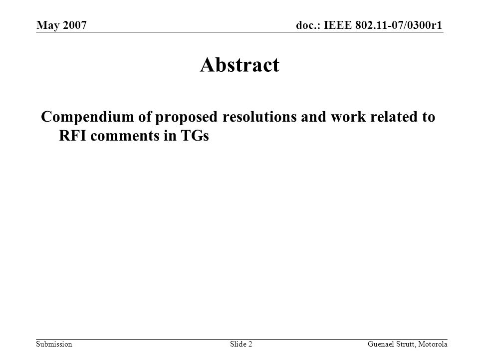 doc.: IEEE 802.11-07/0300r1 Submission May 2007 Guenael Strutt, MotorolaSlide 2 Abstract Compendium of proposed resolutions and work related to RFI co