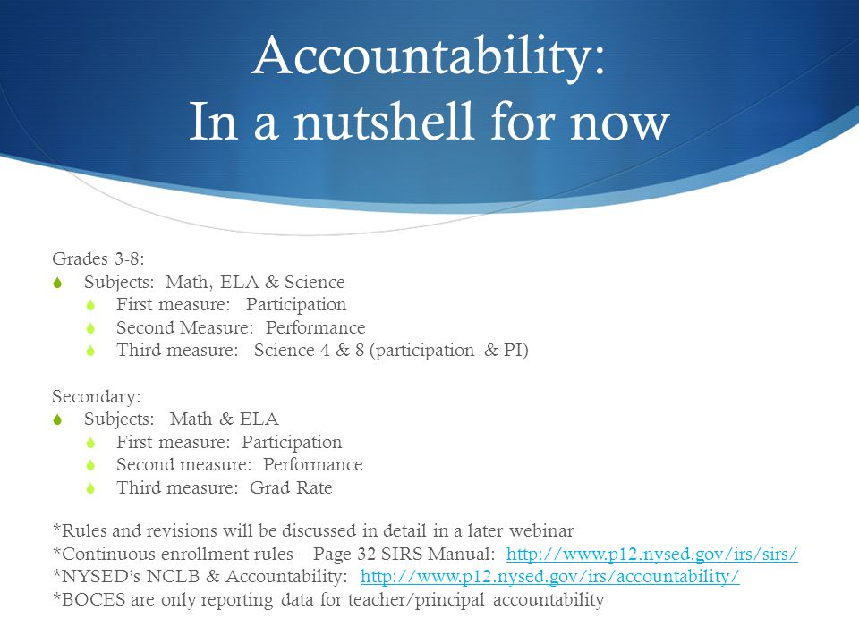 Accountability: In a nutshell for now Grades 3-8:  Subjects: Math, ELA & Science  First measure: Participation  Second Measure: Performance  Third measure: Science 4 & 8 (participation & PI) Secondary:  Subjects: Math & ELA  First measure: Participation  Second measure: Performance  Third measure: Grad Rate *Rules and revisions will be discussed in detail in a later webinar *Continuous enrollment rules – Page 32 SIRS Manual: http://www.p12.nysed.gov/irs/sirs/http://www.p12.nysed.gov/irs/sirs/ *NYSED's NCLB & Accountability: http://www.p12.nysed.gov/irs/accountability/http://www.p12.nysed.gov/irs/accountability/ *BOCES are only reporting data for teacher/principal accountability