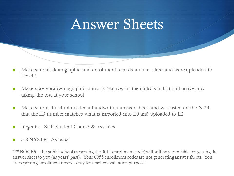 Answer Sheets  Make sure all demographic and enrollment records are error-free and were uploaded to Level 1  Make sure your demographic status is Active, if the child is in fact still active and taking the test at your school  Make sure if the child needed a handwritten answer sheet, and was listed on the N-24 that the ID number matches what is imported into L0 and uploaded to L2  Regents: Staff-Student-Course &.csv files  3-8 NYSTP: As usual *** BOCES – the public school (reporting the 0011 enrollment code) will still be responsible for getting the answer sheet to you (as years' past).
