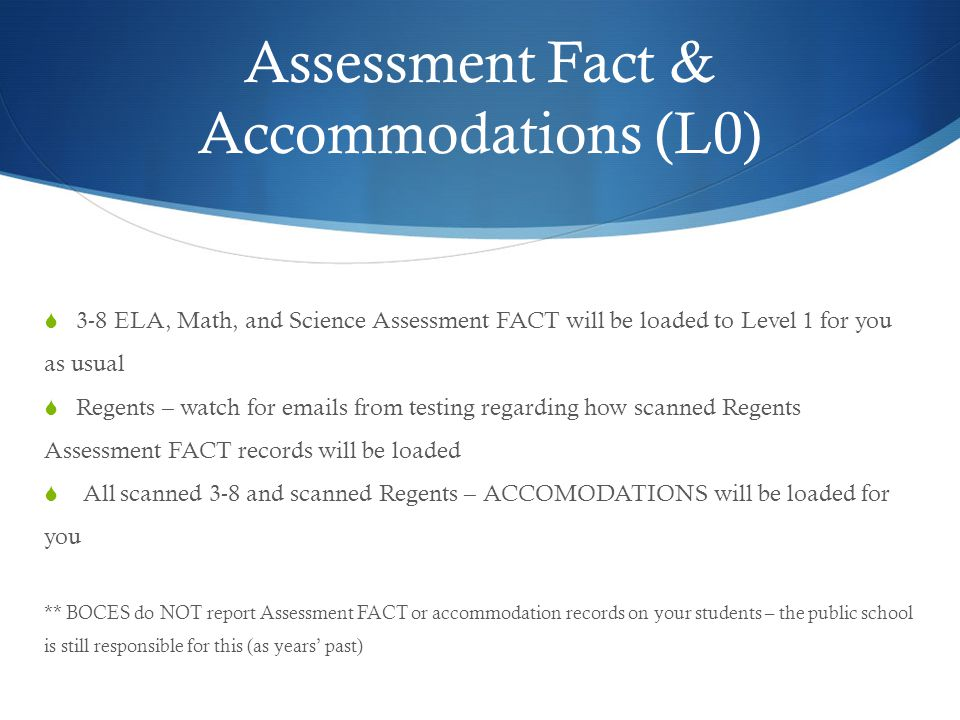 Assessment Fact & Accommodations (L0)  3-8 ELA, Math, and Science Assessment FACT will be loaded to Level 1 for you as usual  Regents – watch for emails from testing regarding how scanned Regents Assessment FACT records will be loaded  All scanned 3-8 and scanned Regents – ACCOMODATIONS will be loaded for you ** BOCES do NOT report Assessment FACT or accommodation records on your students – the public school is still responsible for this (as years' past)