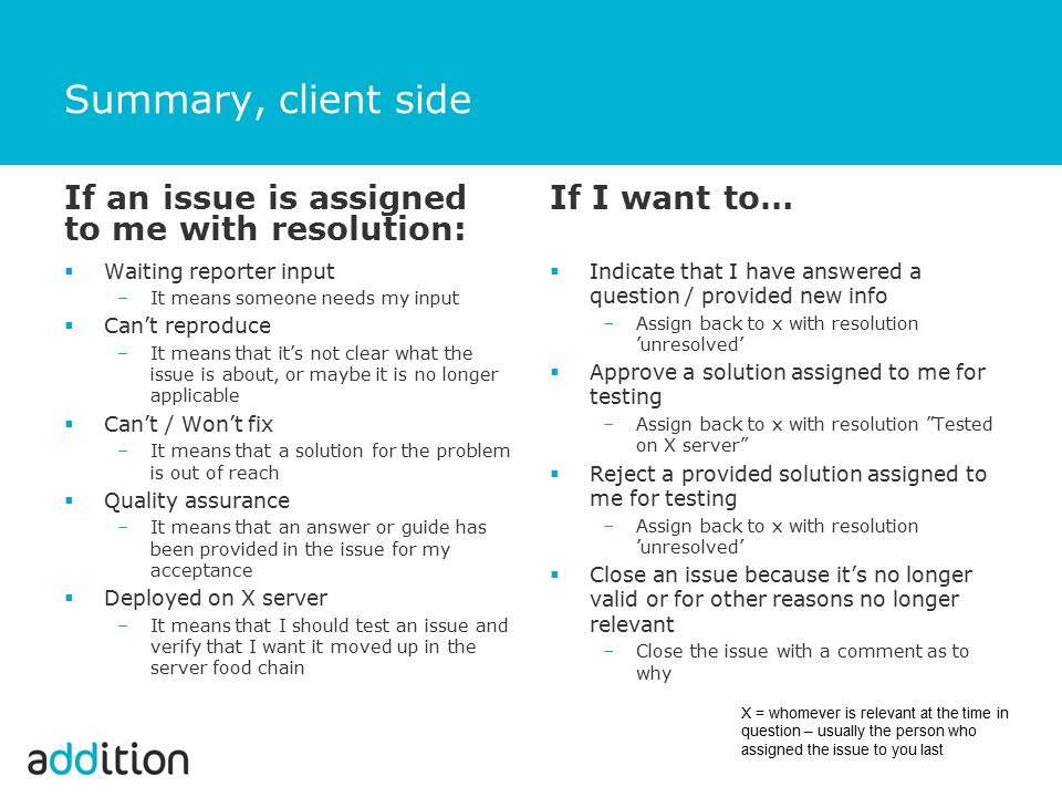 Summary, client side If an issue is assigned to me with resolution:  Waiting reporter input –It means someone needs my input  Can't reproduce –It means that it's not clear what the issue is about, or maybe it is no longer applicable  Can't / Won't fix –It means that a solution for the problem is out of reach  Quality assurance –It means that an answer or guide has been provided in the issue for my acceptance  Deployed on X server –It means that I should test an issue and verify that I want it moved up in the server food chain If I want to…  Indicate that I have answered a question / provided new info –Assign back to x with resolution 'unresolved'  Approve a solution assigned to me for testing –Assign back to x with resolution Tested on X server  Reject a provided solution assigned to me for testing –Assign back to x with resolution 'unresolved'  Close an issue because it's no longer valid or for other reasons no longer relevant –Close the issue with a comment as to why X = whomever is relevant at the time in question – usually the person who assigned the issue to you last