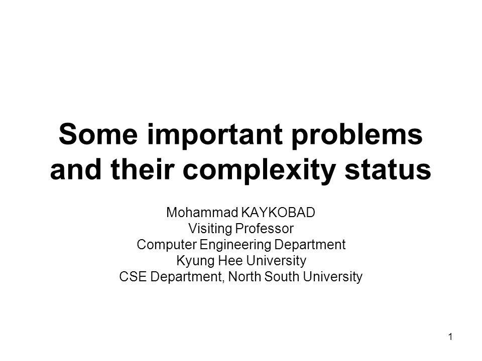1 Some important problems and their complexity status Mohammad KAYKOBAD Visiting Professor Computer Engineering Department Kyung Hee University CSE Department, North South University