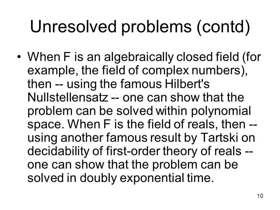 10 Unresolved problems (contd) When F is an algebraically closed field (for example, the field of complex numbers), then -- using the famous Hilbert s Nullstellensatz -- one can show that the problem can be solved within polynomial space.