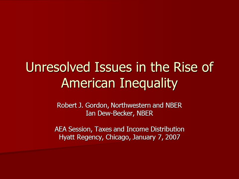 Unresolved Issues in the Rise of American Inequality Robert J. Gordon, Northwestern and NBER Ian Dew-Becker, NBER AEA Session, Taxes and Income Distri