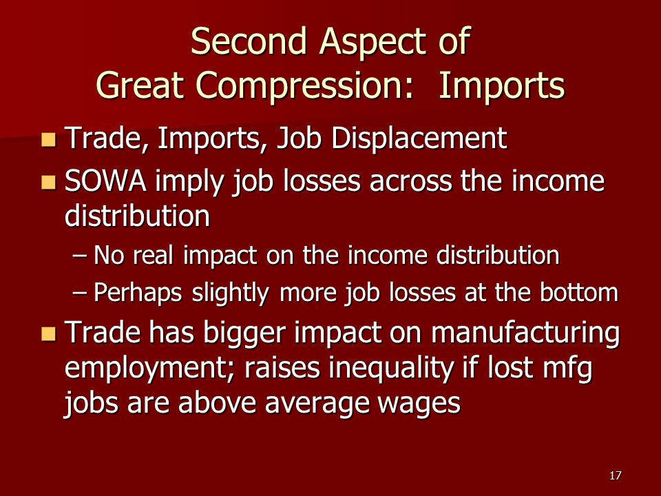 17 Second Aspect of Great Compression: Imports Trade, Imports, Job Displacement Trade, Imports, Job Displacement SOWA imply job losses across the inco