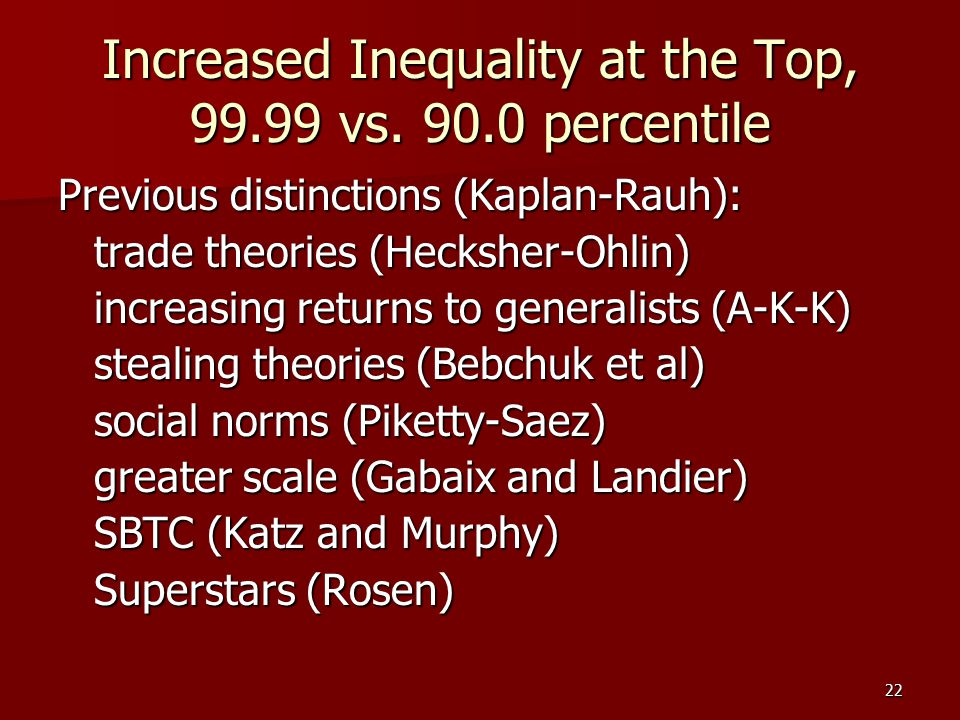 22 Increased Inequality at the Top, 99.99 vs. 90.0 percentile Previous distinctions (Kaplan-Rauh): trade theories (Hecksher-Ohlin) increasing returns