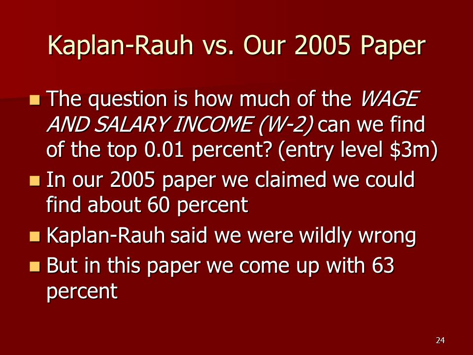 24 Kaplan-Rauh vs. Our 2005 Paper The question is how much of the WAGE AND SALARY INCOME (W-2) can we find of the top 0.01 percent? (entry level $3m)