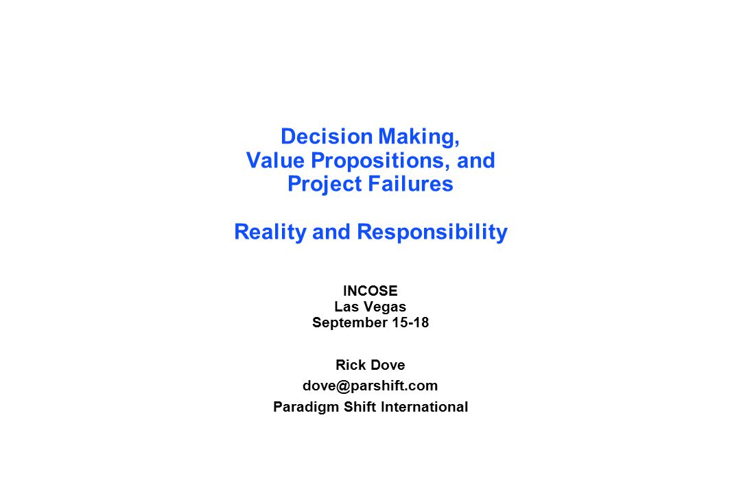 Decision Making, Value Propositions, and Project Failures Reality and Responsibility INCOSE Las Vegas September 15-18 Rick Dove dove@parshift.com Paradigm Shift International