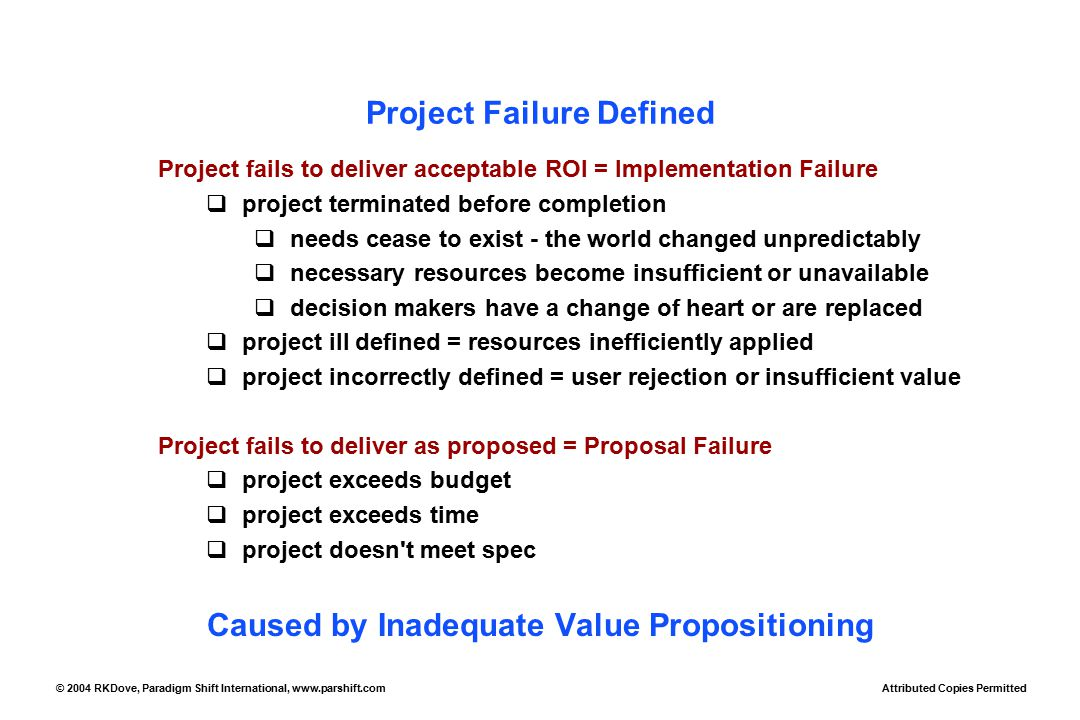 Attributed Copies Permitted © 2004 RKDove, Paradigm Shift International, www.parshift.com Project Failure Defined Project fails to deliver acceptable ROI = Implementation Failure  project terminated before completion  needs cease to exist - the world changed unpredictably  necessary resources become insufficient or unavailable  decision makers have a change of heart or are replaced  project ill defined = resources inefficiently applied  project incorrectly defined = user rejection or insufficient value Project fails to deliver as proposed = Proposal Failure  project exceeds budget  project exceeds time  project doesn t meet spec Caused by Inadequate Value Propositioning