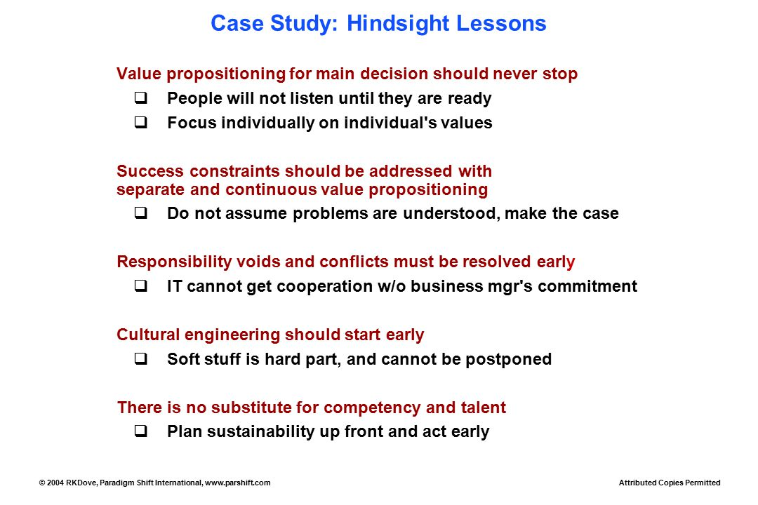 Case Study: Hindsight Lessons Value propositioning for main decision should never stop  People will not listen until they are ready  Focus individually on individual s values Success constraints should be addressed with separate and continuous value propositioning  Do not assume problems are understood, make the case Responsibility voids and conflicts must be resolved early  IT cannot get cooperation w/o business mgr s commitment Cultural engineering should start early  Soft stuff is hard part, and cannot be postponed There is no substitute for competency and talent  Plan sustainability up front and act early Attributed Copies Permitted © 2004 RKDove, Paradigm Shift International, www.parshift.com