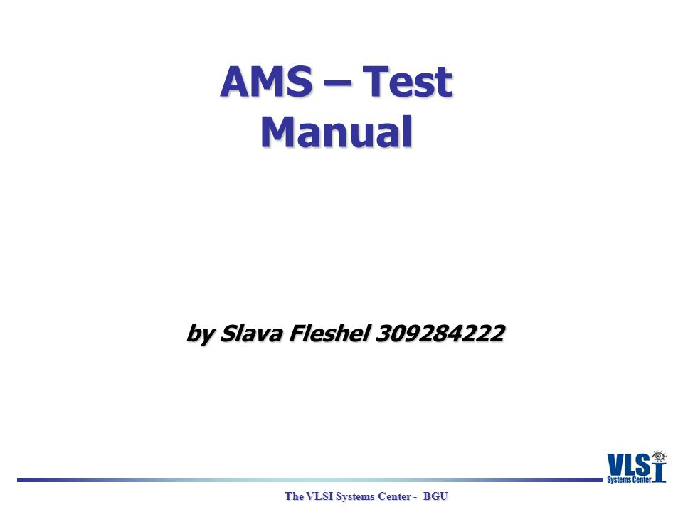 The VLSI Systems Center - BGU AMS – Test Manual by Slava Fleshel 309284222