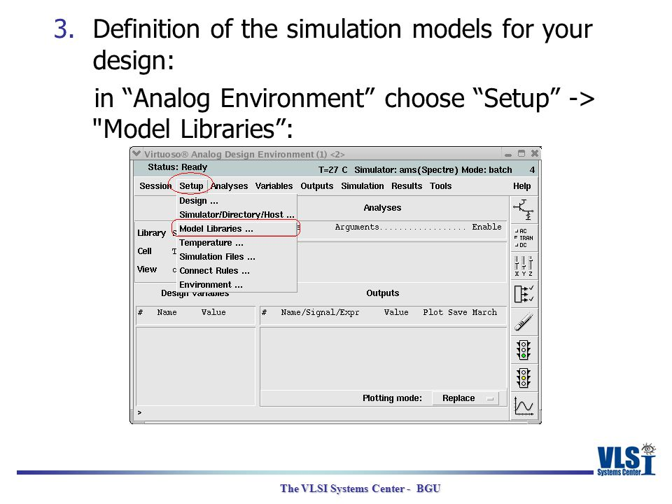 "The VLSI Systems Center - BGU 3.Definition of the simulation models for your design: in ""Analog Environment"" choose ""Setup"" ->"