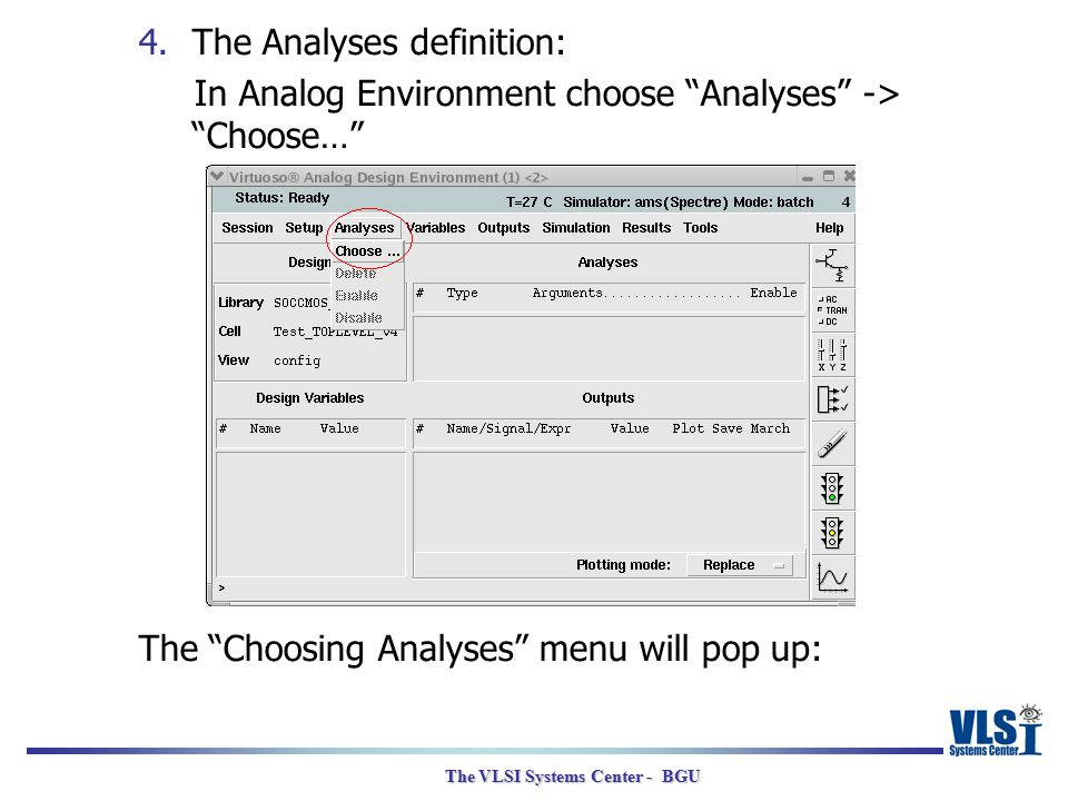 "The VLSI Systems Center - BGU 4.The Analyses definition: In Analog Environment choose ""Analyses"" -> ""Choose…"" The ""Choosing Analyses"" menu will pop up"