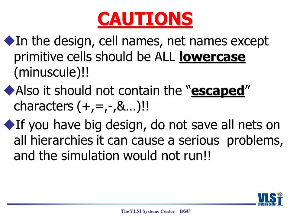 The VLSI Systems Center - BGU CAUTIONS lowercase  In the design, cell names, net names except primitive cells should be ALL lowercase (minuscule)!! e