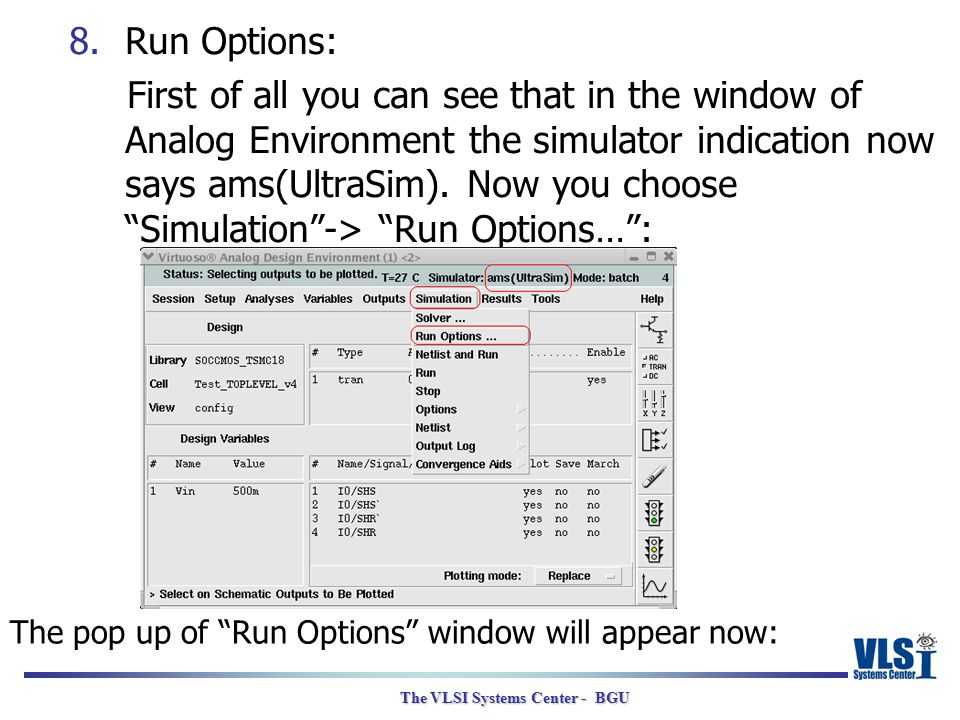 The VLSI Systems Center - BGU 8.Run Options: First of all you can see that in the window of Analog Environment the simulator indication now says ams(U