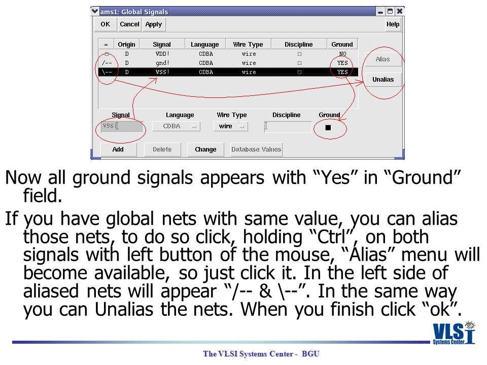 "The VLSI Systems Center - BGU Now all ground signals appears with ""Yes"" in ""Ground"" field. If you have global nets with same value, you can alias thos"