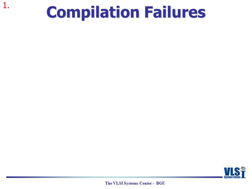The VLSI Systems Center - BGU Compilation Failures 1.