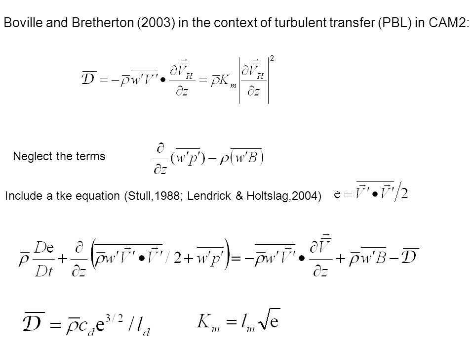 Boville and Bretherton (2003) in the context of turbulent transfer (PBL) in CAM2: Neglect the terms Include a tke equation (Stull,1988; Lendrick & Holtslag,2004)