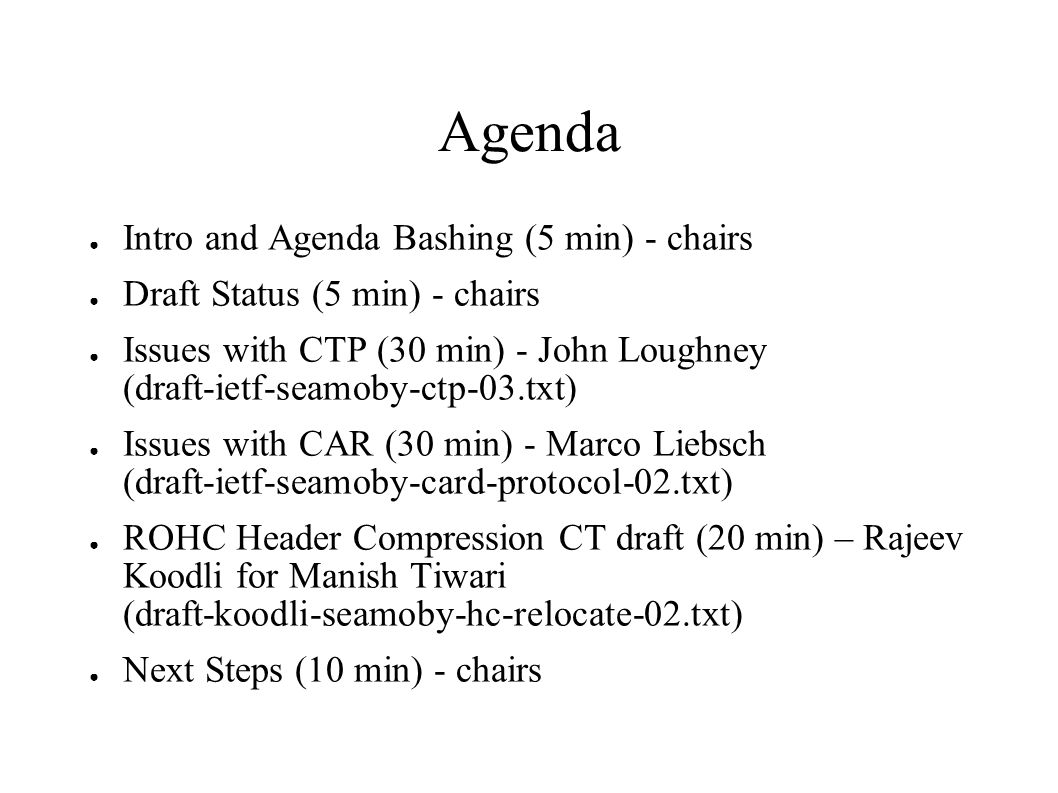 Agenda ● Intro and Agenda Bashing (5 min) - chairs ● Draft Status (5 min) - chairs ● Issues with CTP (30 min) - John Loughney (draft-ietf-seamoby-ctp-
