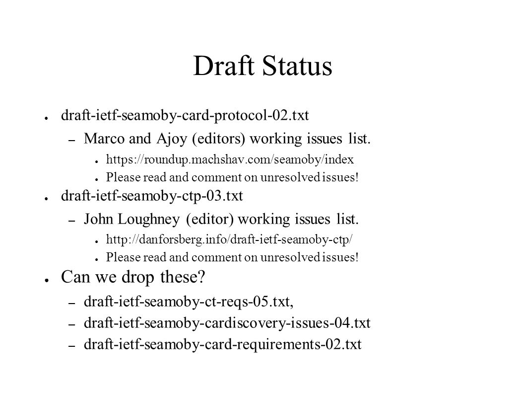 Draft Status ● draft-ietf-seamoby-card-protocol-02.txt – Marco and Ajoy (editors) working issues list. ● https://roundup.machshav.com/seamoby/index ●