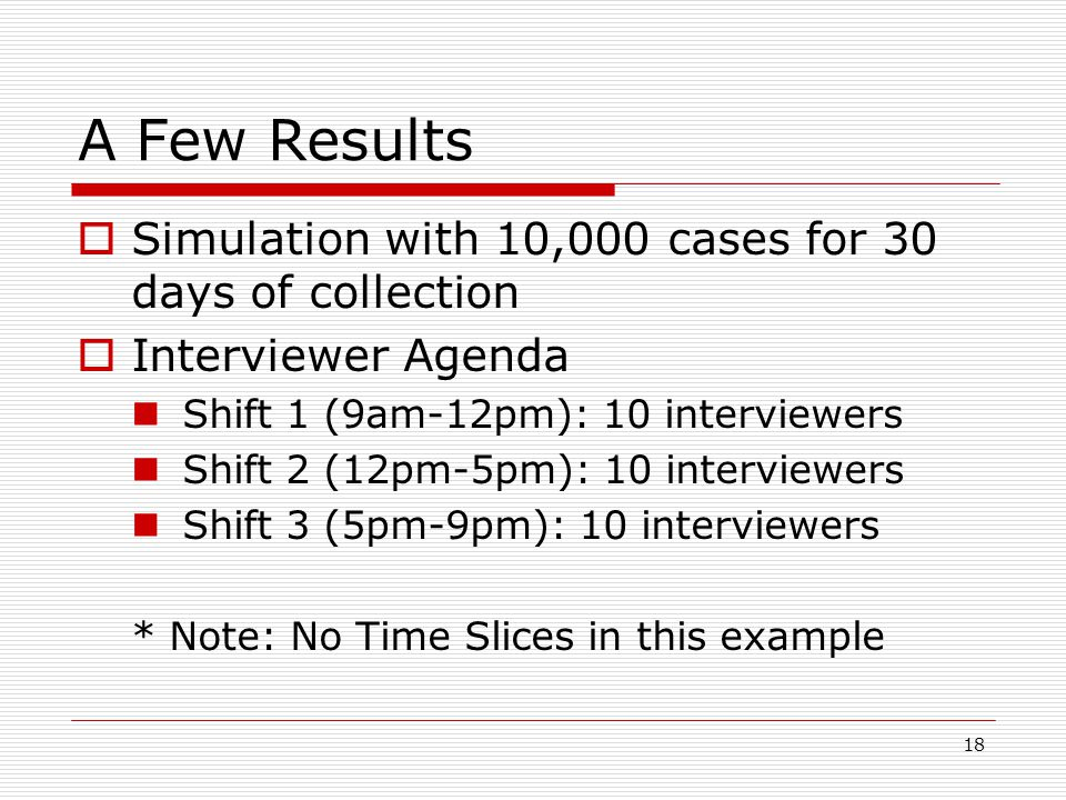 18 A Few Results  Simulation with 10,000 cases for 30 days of collection  Interviewer Agenda Shift 1 (9am-12pm): 10 interviewers Shift 2 (12pm-5pm): 10 interviewers Shift 3 (5pm-9pm): 10 interviewers * Note: No Time Slices in this example