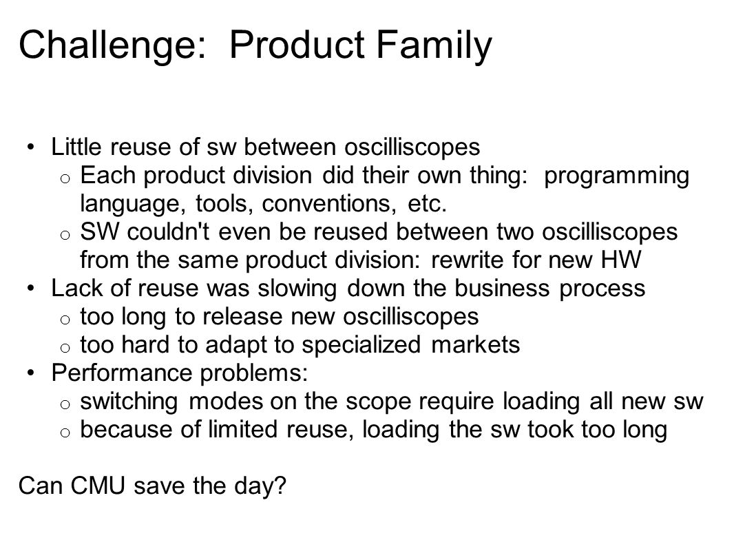 Challenge: Product Family Little reuse of sw between oscilliscopes o Each product division did their own thing: programming language, tools, conventions, etc.