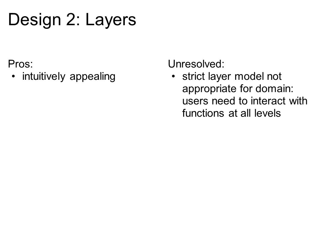 Pros: intuitively appealing Unresolved: strict layer model not appropriate for domain: users need to interact with functions at all levels