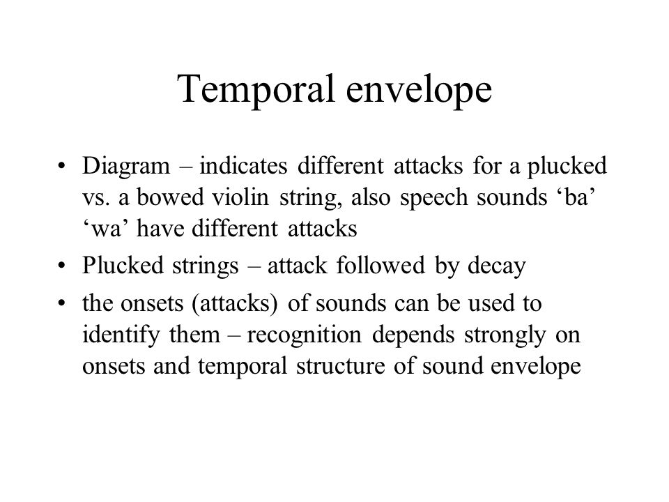 Temporal envelope Diagram – indicates different attacks for a plucked vs. a bowed violin string, also speech sounds 'ba' 'wa' have different attacks P