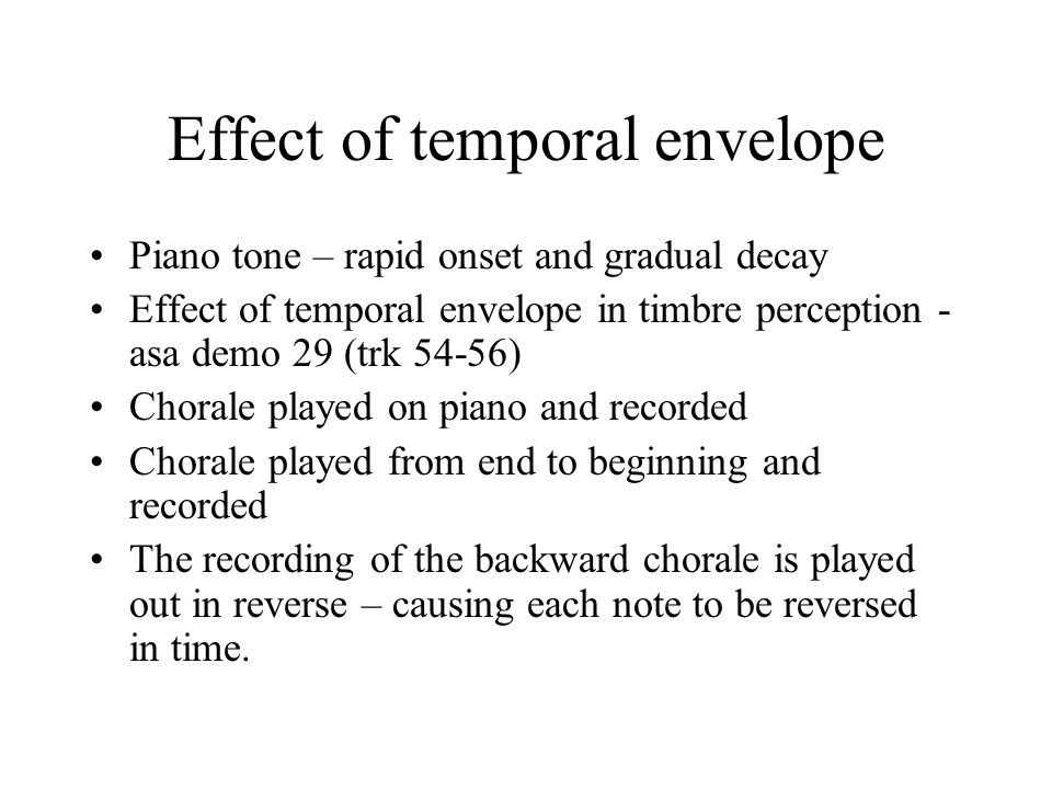 Effect of temporal envelope Piano tone – rapid onset and gradual decay Effect of temporal envelope in timbre perception - asa demo 29 (trk 54-56) Chorale played on piano and recorded Chorale played from end to beginning and recorded The recording of the backward chorale is played out in reverse – causing each note to be reversed in time.
