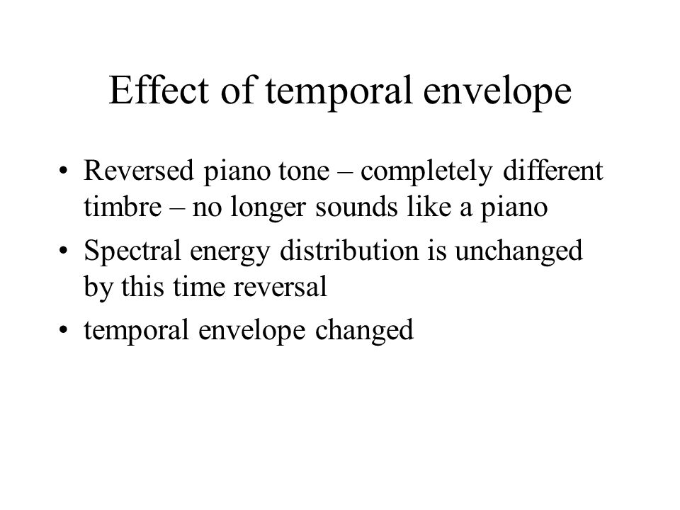 Effect of temporal envelope Reversed piano tone – completely different timbre – no longer sounds like a piano Spectral energy distribution is unchanged by this time reversal temporal envelope changed