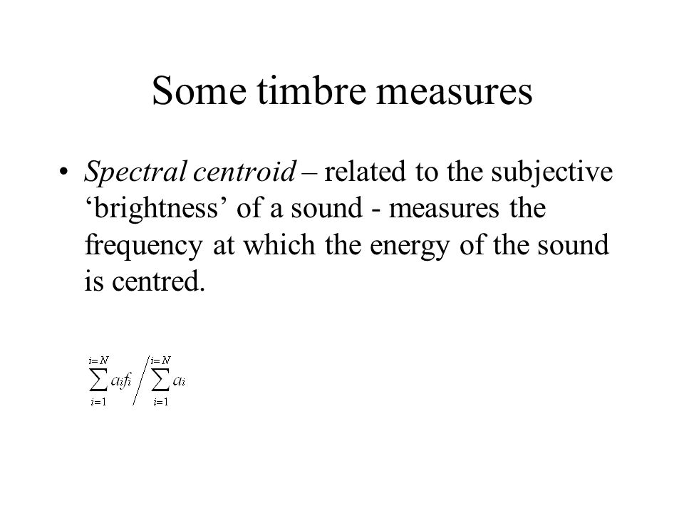 Some timbre measures Spectral centroid – related to the subjective 'brightness' of a sound - measures the frequency at which the energy of the sound i
