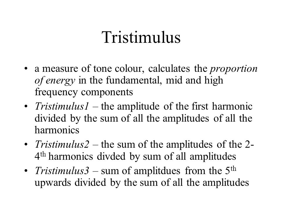 Tristimulus a measure of tone colour, calculates the proportion of energy in the fundamental, mid and high frequency components Tristimulus1 – the amplitude of the first harmonic divided by the sum of all the amplitudes of all the harmonics Tristimulus2 – the sum of the amplitudes of the 2- 4 th harmonics divded by sum of all amplitudes Tristimulus3 – sum of amplitdues from the 5 th upwards divided by the sum of all the amplitudes