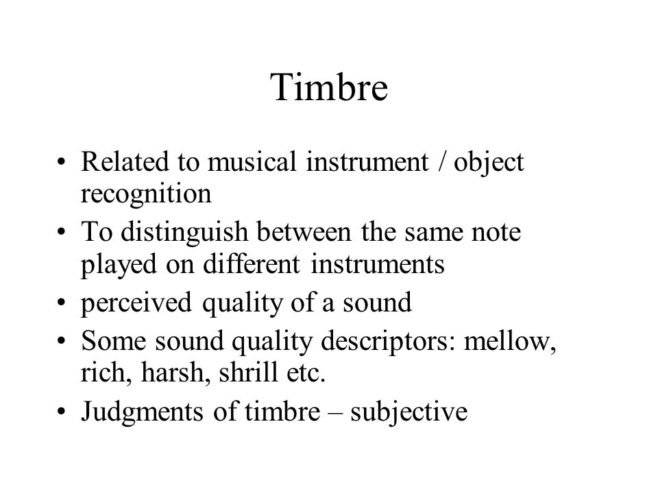 Timbre Related to musical instrument / object recognition To distinguish between the same note played on different instruments perceived quality of a