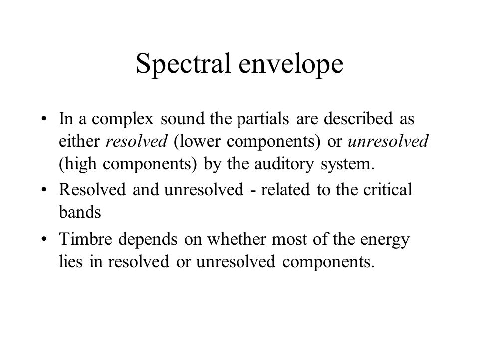 Spectral envelope example The effect of spectrum on timbre – asa demo 28, trk 53 – recognise the musical instrument Listen and note the following: the point where you can identify each sound the point where recognition of the sound becomes unambiguous