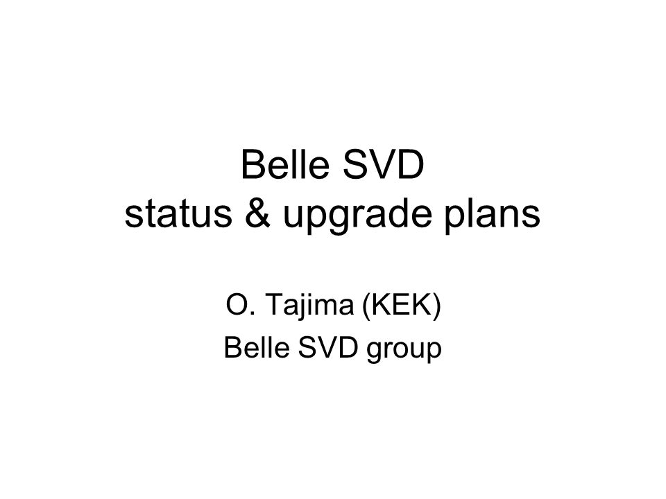 Belle SVD status & upgrade plans O. Tajima (KEK) Belle SVD group