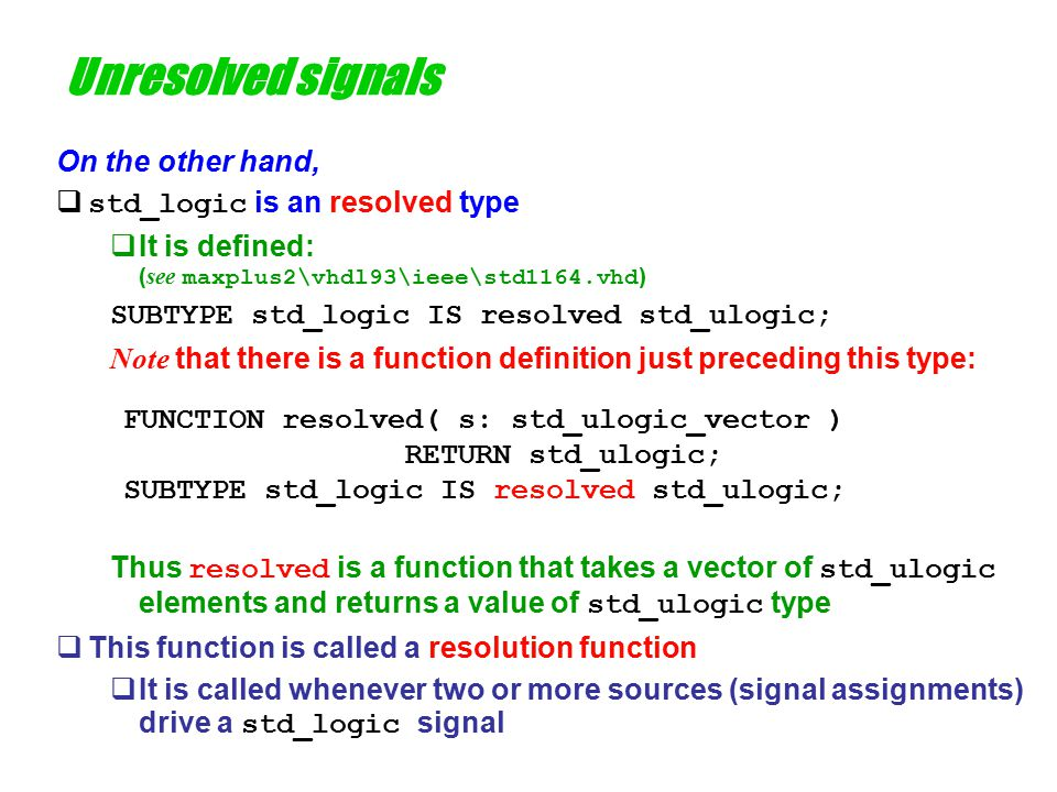 Resolution functions  Any resolved signal ( ie one that may be driven by two sources) is defined by a type that has a resolution function associated with it  A resolved type is a subtype  It can resolve a conflict of multiple instances of the parent type  The name of the resolution function immediately precedes the name of the type being resolved  The resolution function's  argument is a vector of elements of the type being resolved The simulator will place the actual values to be resolved in this vector and call the resolution function eg with 3 drivers for a std_logic signal, the argument to resolved might be ('Z', 'H', '1') which should return '1'  return value is the parent type It will determine which of the values of the parent type result when the vector of signal values is applied FUNCTION resolved( s: std_ulogic_vector ) RETURN std_ulogic; SUBTYPE std_logic IS resolved std_ulogic;