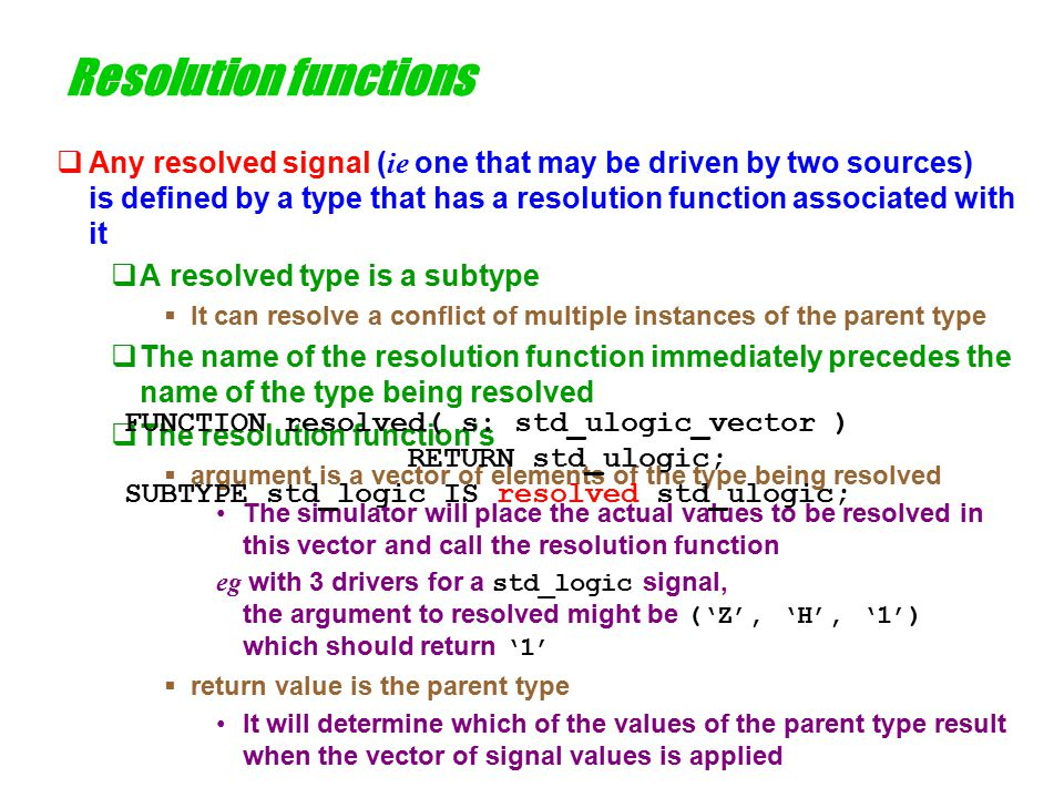 Implementation of resolution functions  The simplest way to implement a resolution function uses a table eg for std_logic ( see maxplus\vhdl93\ieee\std1164b.vhd ) TYPE std_logic_table IS ARRAY(std_ulogic,std_ulogic) OF std_ulogic; CONSTANT resolution_table : std_logic_table := ( -- U X 0 1 Z W L H – ( 'U', 'U', 'U', 'U', 'U', 'U', 'U', 'U', 'U' ), -- U ( 'U', 'X', 'X', 'X', 'X', 'X', 'X', 'X', 'X' ), -- X ( 'U', 'X', '0', 'X', '0', '0', '0', '0', '0' ), -- 0 ( 'U', 'X', 'X', '1', '1', '1', '1', '1', '1' ), -- 1 ( 'U', 'X', '0', '1', 'Z', 'W', 'L', 'H', 'X' ), -- Z … );