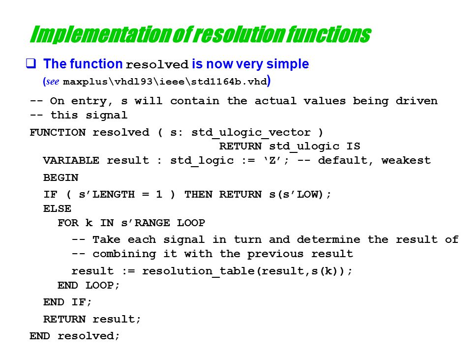 Implementation of resolution functions  The function resolved is now very simple ( see maxplus\vhdl93\ieee\std1164b.vhd ) -- On entry, s will contain