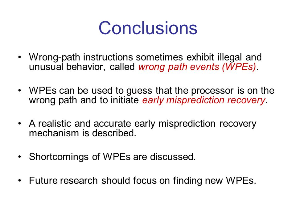 Conclusions Wrong-path instructions sometimes exhibit illegal and unusual behavior, called wrong path events (WPEs).