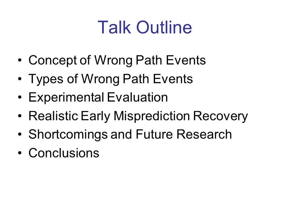 Talk Outline Concept of Wrong Path Events Types of Wrong Path Events Experimental Evaluation Realistic Early Misprediction Recovery Shortcomings and Future Research Conclusions