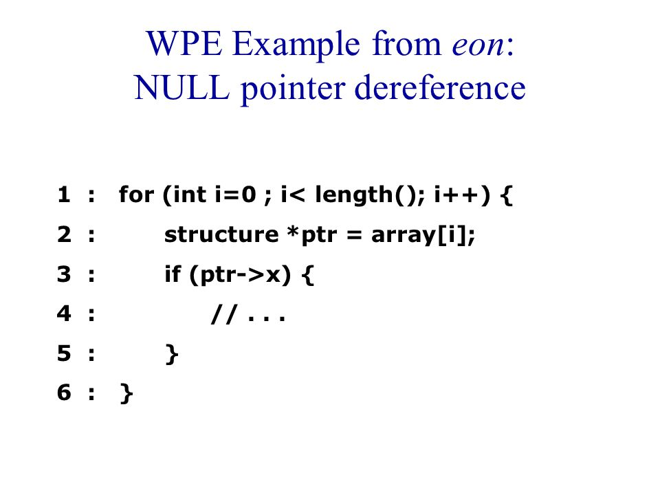 WPE Example from eon: NULL pointer dereference 1 : for (int i=0 ; i< length(); i++) { 2 : structure *ptr = array[i]; 3 : if (ptr->x) { 4 : //...