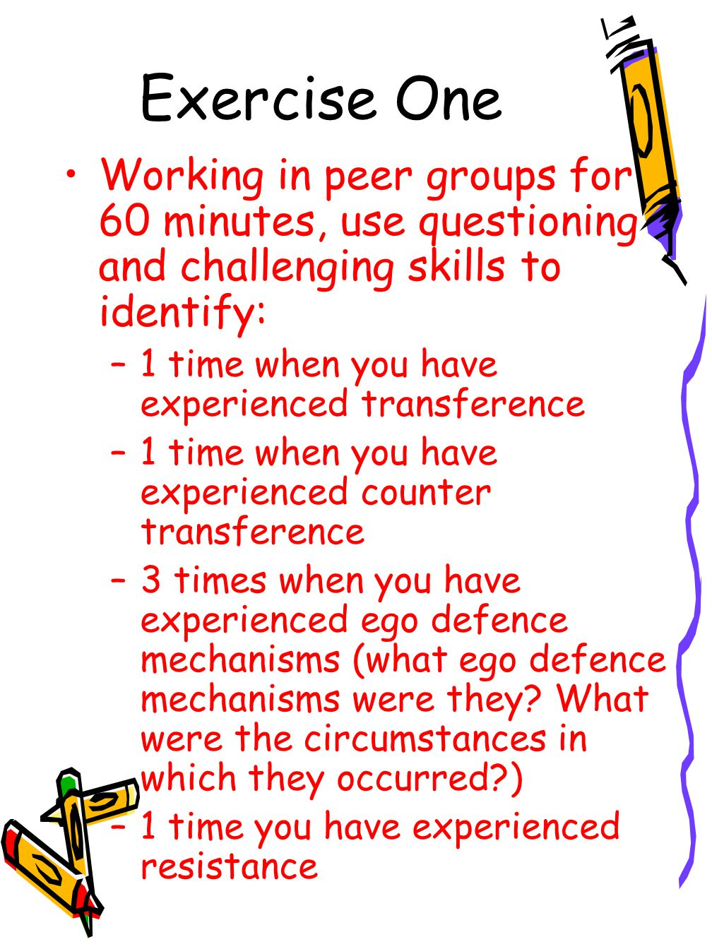 Exercise One Working in peer groups for 60 minutes, use questioning and challenging skills to identify: –1 time when you have experienced transference