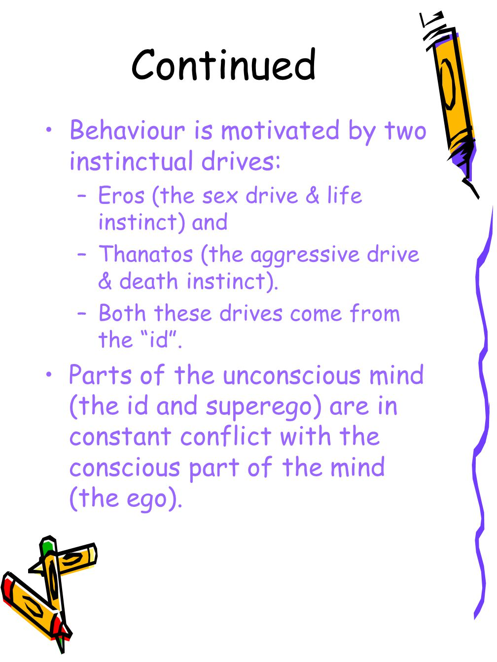 Continued Behaviour is motivated by two instinctual drives: –Eros (the sex drive & life instinct) and –Thanatos (the aggressive drive & death instinct