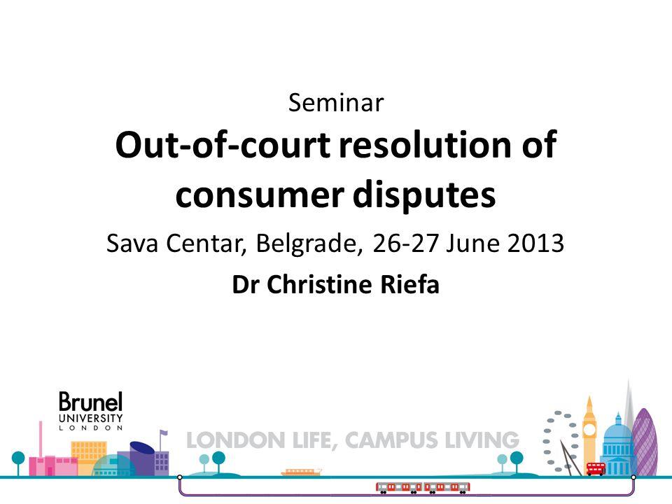 Seminar Out-of-court resolution of consumer disputes Sava Centar, Belgrade, 26-27 June 2013 Dr Christine Riefa