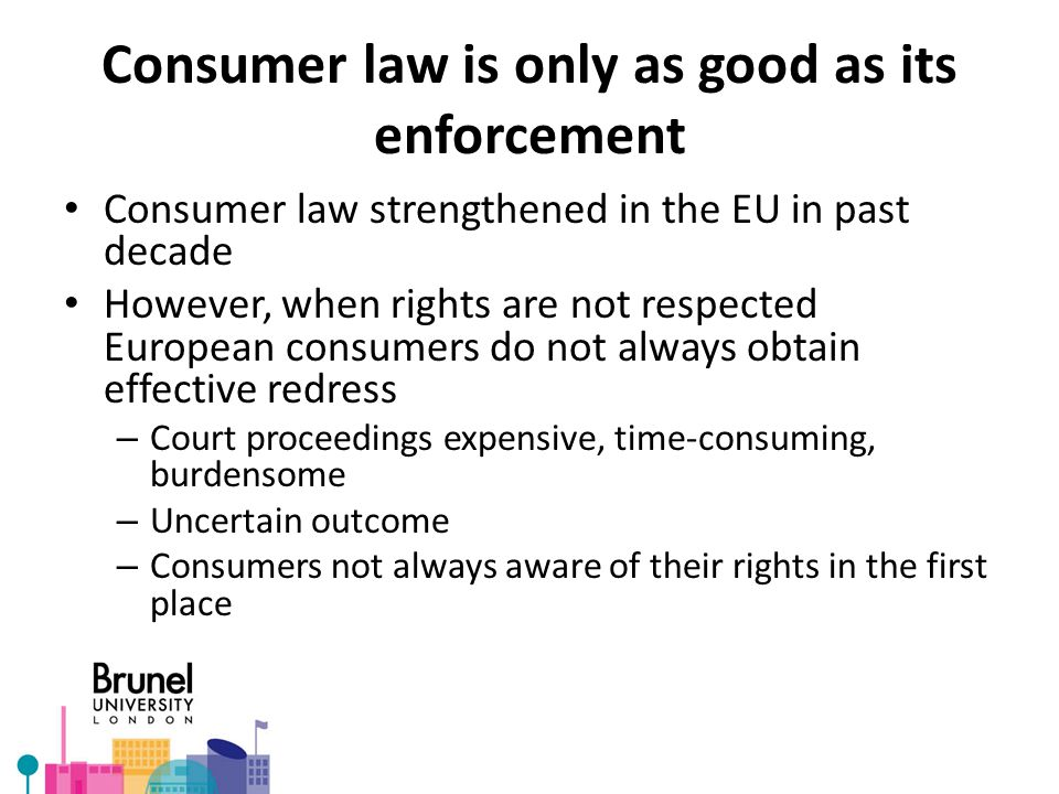 Consumer law is only as good as its enforcement Consumer law strengthened in the EU in past decade However, when rights are not respected European consumers do not always obtain effective redress – Court proceedings expensive, time-consuming, burdensome – Uncertain outcome – Consumers not always aware of their rights in the first place