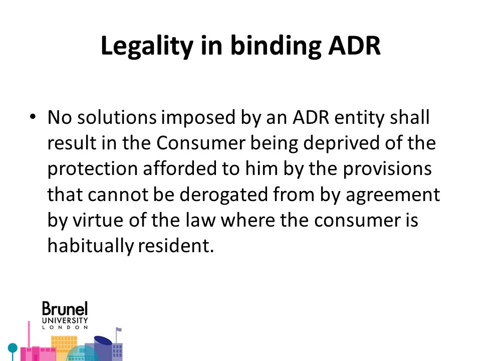 Legality in binding ADR No solutions imposed by an ADR entity shall result in the Consumer being deprived of the protection afforded to him by the provisions that cannot be derogated from by agreement by virtue of the law where the consumer is habitually resident.