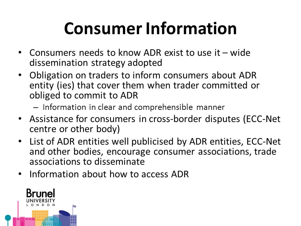 Consumer Information Consumers needs to know ADR exist to use it – wide dissemination strategy adopted Obligation on traders to inform consumers about ADR entity (ies) that cover them when trader committed or obliged to commit to ADR – Information in clear and comprehensible manner Assistance for consumers in cross-border disputes (ECC-Net centre or other body) List of ADR entities well publicised by ADR entities, ECC-Net and other bodies, encourage consumer associations, trade associations to disseminate Information about how to access ADR