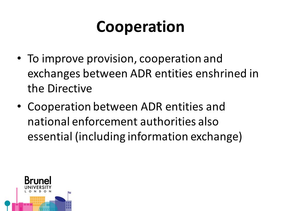 Cooperation To improve provision, cooperation and exchanges between ADR entities enshrined in the Directive Cooperation between ADR entities and national enforcement authorities also essential (including information exchange)